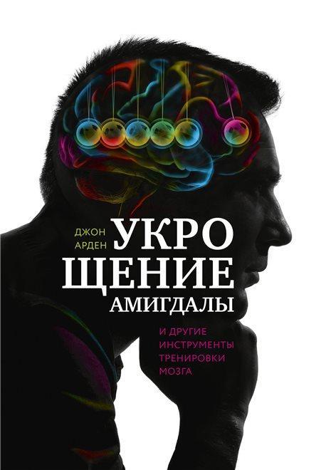 """Джон Арден """"Укрощение амигдалы и другие инструменты тренировки мозга"""""""